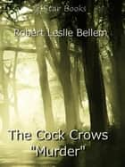 "The Cock Crows ""Murder"" ebook by Robert Leslie Bellem"
