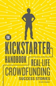 The Kickstarter Handbook - Real-Life Success Stories of Artists, Inventors, and Entrepreneurs ebook by Don Steinberg