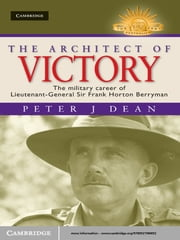 The Architect of Victory - The Military Career of Lieutenant General Sir Frank Horton Berryman ebook by Dr Peter J. Dean