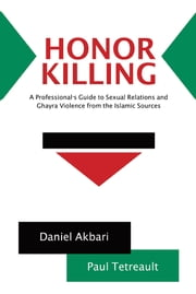 Honor Killing - A Professional's Guide to Sexual Relations and Ghayra Violence from the Islamic Sources ebook by Daniel Akbari and Paul Tetreault