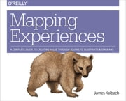 Mapping Experiences - A Complete Guide to Creating Value through Journeys, Blueprints, and Diagrams ebook by James Kalbach