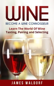 Wine: Become A Wine Connoisseur – Learn The World Of Wine Tasting, Pairing and Selecting ebook by firestonepublishing