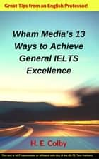 Wham Media's 13 Ways to Achieve General IELTS Excellence ebook by H.E. Colby