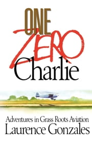 One Zero Charlie - Adventures in Grass Roots Aviation ebook by Laurence Gonzales