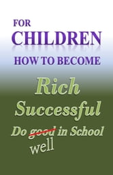 for Children How to become RICH Success & do well in school ebook by William Medina
