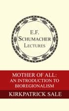 Mother of All: An Introduction to Bioregionalism ebook by Kirkpatrick Sale, Hildegarde Hannum