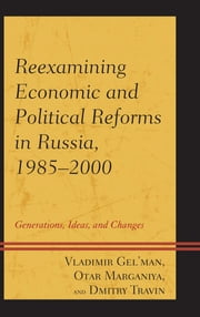 Reexamining Economic and Political Reforms in Russia, 1985–2000 - Generations, Ideas, and Changes ebook by Vladimir Gel'man,Dmitry Travin,Otar Marganiya
