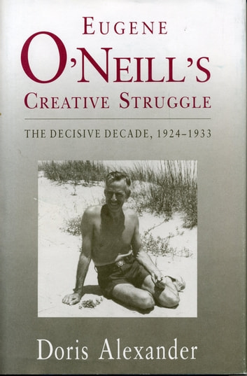 Eugene O'Neill's Creative Struggle - The Decisive Decade, 1924–1933 ebook by Doris Alexander