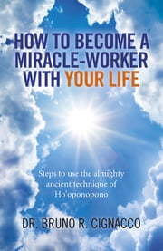 How to Become a Miracle-Worker with Your Life - Steps To Use The Almighty Ancient Technique Of Ho'Oponopono ebook by Dr. Bruno R. Cignacco