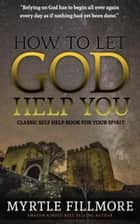 How to Let God Help You: Classic Christianity Book ebook by Myrtle Fillmore
