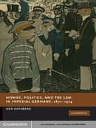 Honor, Politics, and the Law in Imperial Germany, 1871–1914 ebook by Ann Goldberg