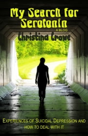 My Search for Serotonin: Experiences of Suicidal Depression and How to Deal with It ebook by Christina Crowe
