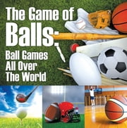 The Game of Balls: Ball Games All Over The World - Ball Games for Kids ebook by Baby Professor