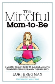 The Mindful Mom-to-Be - A Modern Doula's Guide to Building a Healthy Foundation from Pregnancy Through Birth ebook by Lori Bregman