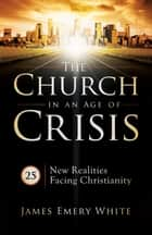 Church in an Age of Crisis, The - 25 New Realities Facing Christianity ebook by James Emery White