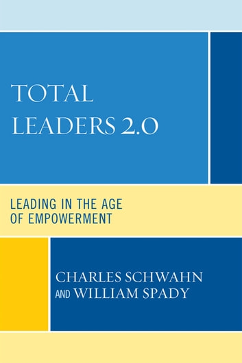 Total Leaders 2.0 - Leading in the Age of Empowerment ebook by Charles J. Schwahn,William G. Spady