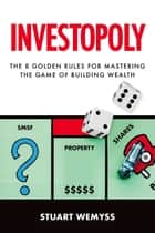 Investopoly - The 8 golden rules for mastering the game of building wealth ebook by Stuart Wemyss