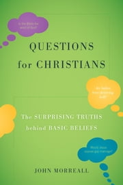 Questions for Christians - The Surprising Truths behind Basic Beliefs ebook by John Morreall