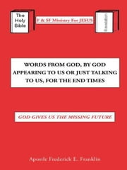 Words From God, By God Appearing To Us Or Just Talking To Us, For The End Times - God Gives Us the Missing Future ebook by Apostle Frederick E. Franklin