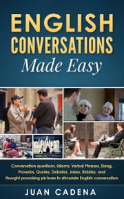 English Conversations Made Easy: Conversation questions, idioms, verbal phrases, slang, proverbs, quotes, debates, jokes, riddles, and thought provoking pictures to stimulate English conversation ebook by Juan Cadena
