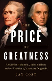 The Price of Greatness - Alexander Hamilton, James Madison, and the Creation of American Oligarchy ebook by Jay Cost