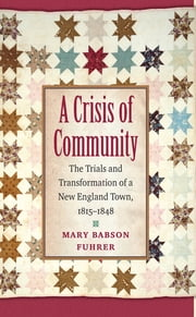 A Crisis of Community - The Trials and Transformation of a New England Town, 1815-1848 ebook by Mary Babson Fuhrer