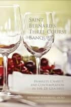 Saint Bernard's Three Course Banquet - Humility, Charity, and Contemplation in the De Gradibus ebook by Bernard Bonowitz OCSO