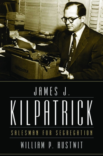 James J. Kilpatrick - Salesman for Segregation ebook by William P. Hustwit