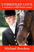 Unbridled Love: A Romance with Horse Sense ebook by