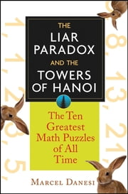 The Liar Paradox and the Towers of Hanoi - The 10 Greatest Math Puzzles of All Time ebook by Marcel Danesi