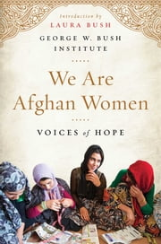 We Are Afghan Women - Voices of Hope ebook by Laura Bush,George W. Bush Institute