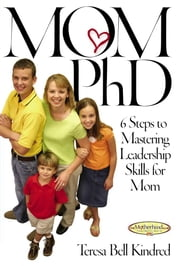 Mom Ph.D. - A Simple 6 Step Course on Leadership Skills for Moms ebook by Teresa Bell Kindred