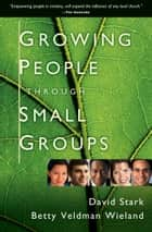 Growing People Through Small Groups ebook by David Stark,Betty Veldman Wieland
