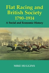 Flat Racing and British Society, 1790-1914 - A Social and Economic History ebook by Mike Huggins