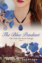 The Blue Pendant - Book I of The Sackville Hotel Trilogy, A historical novel and love story ebook by Susan A. Jennings
