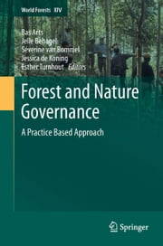 Forest and Nature Governance - A Practice Based Approach ebook by Bas Arts,Jelle Behagel,Séverine van Bommel,Esther Turnhout,Jessica de Koning