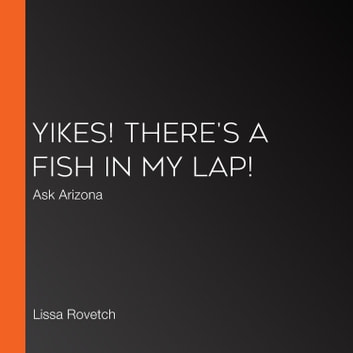 Yikes! There's a Fish in My Lap! - Ask Arizona audiobook by Lissa Rovetch