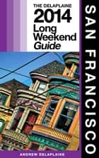San Francisco: The Delaplaine 2014 Long Weekend Guide ebook by Andrew Delaplaine
