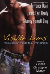 Visible Lives - Three Stories in Tribute to E. Lynn Harris ebook by Stanley Bennett Clay,Terrance Dean,James Earl Hardy