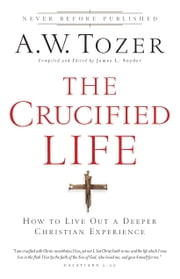 The Crucified Life - How To Live Out A Deeper Christian Experience ebook by James L. Snyder,A.W. Tozer
