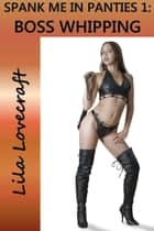 Spank Me In Panties 1: Boss Whipping ebook by Lila Lovecraft