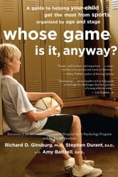 Whose Game Is It, Anyway? - A Guide to Helping Your Child Get the Most from Sports, Organized by Age and Stage ebook by Amy Baltzell,Richard D. Ginsburg,Stephen Durant