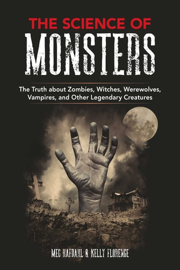 The Science of Monsters - The Truth about Zombies, Witches, Werewolves, Vampires, and Other Legendary Creatures ebook by Meg Hafdahl,Kelly Florence