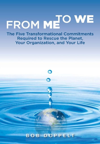 From Me to We - The Five Transformational Commitments Required to Rescue the Planet, Your Organization, and Your Life ebook by Bob Doppelt