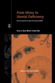 From Idiocy to Mental Deficiency - Historical Perspectives on People with Learning Disabilities ebook by Anne Digby,David Wright