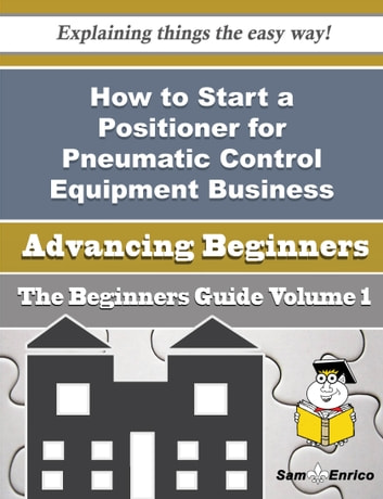 How to Start a Positioner for Pneumatic Control Equipment Business (Beginners Guide) - How to Start a Positioner for Pneumatic Control Equipment Business (Beginners Guide) ebook by Elma Bruner