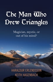 The Man Who Drew Triangles - Magician, Mystic, or Out of His Mind? ebook by Keith Hagenbach,Haraldur Erlendsson