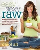 Easy Sexy Raw - 130 Raw Food Recipes, Tools, and Tips to Make You Feel Gorgeous and Satisfied: A Cookbook ebook by Carol Alt