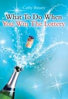 What to Do When You Win the Lottery ebook by Cathy Bussey