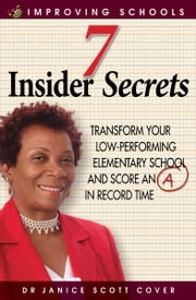 7 Insider Secrets - Transform Your Low-Performing Elementary School/Score an 'A' in Record Time ebook by Dr Janice Scott Cover